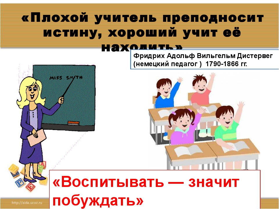 «Плохой учитель преподносит истину, хороший учит её находить» Фридрих Адольф...