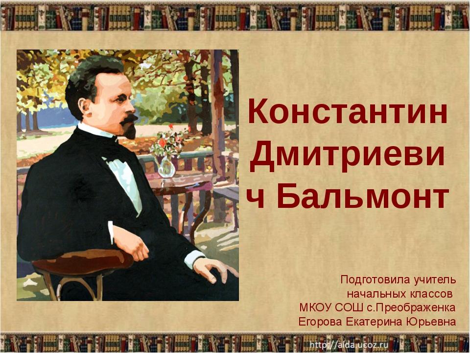 Константин Дмитриевич Бальмонт Подготовила учитель начальных классов МКОУ СОШ...