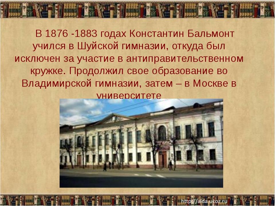 В 1876 -1883 годах Константин Бальмонт учился в Шуйской гимназии, откуда был...