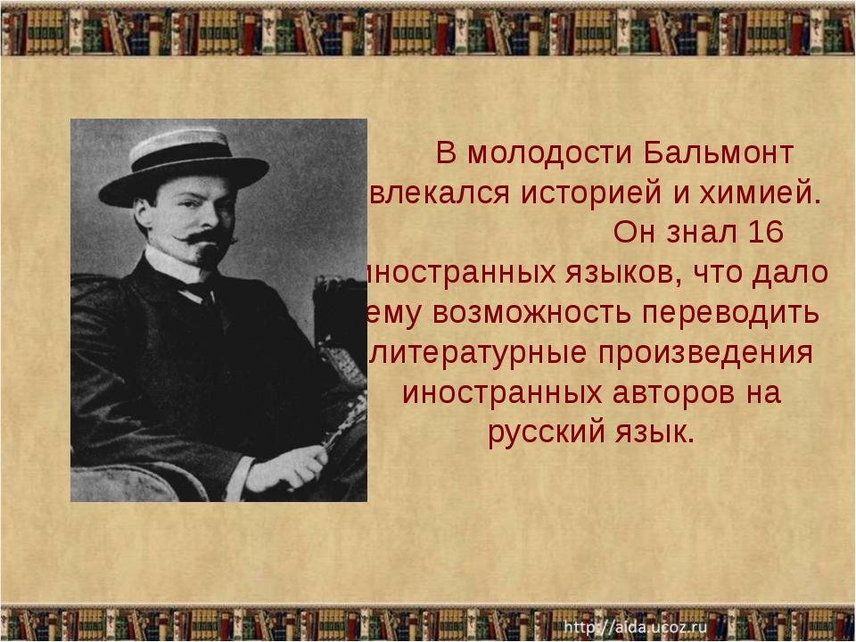 В молодости Бальмонт увлекался историей и химией. Он знал 16 иностранных язы...