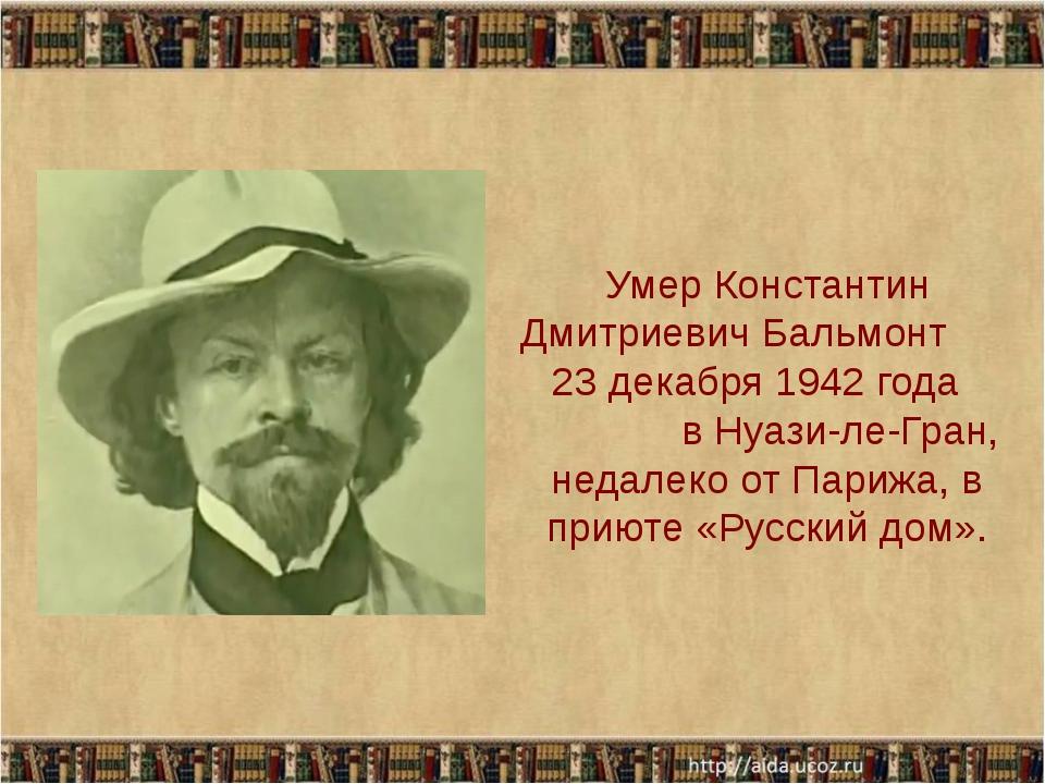 Умер Константин Дмитриевич Бальмонт 23 декабря 1942 года в Нуази-ле-Гран, не...