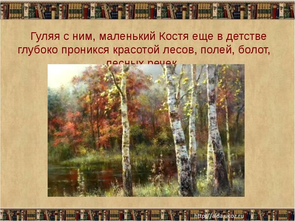 Гуляя с ним, маленький Костя еще в детстве глубоко проникся красотой лесов,...