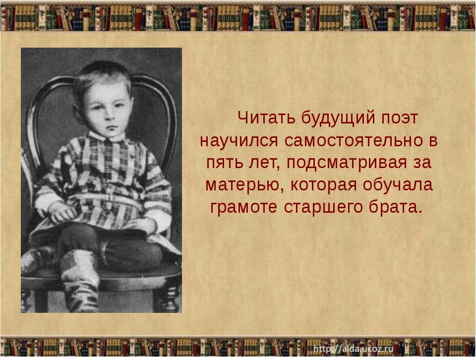 Читать будущий поэт научился самостоятельно в пять лет, подсматривая за мате...