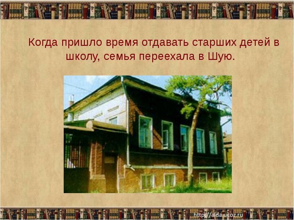 Когда пришло время отдавать старших детей в школу, семья переехала в Шую.