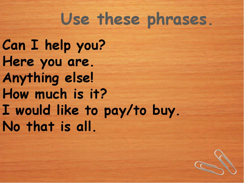 Use these phrases. Can I help you? Here you are. Anything else! How much is i...