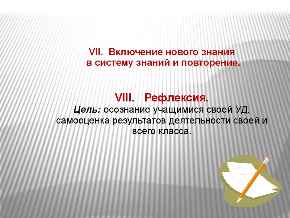 VII. Включение нового знания в систему знаний и повторение. VIII. Рефлексия....