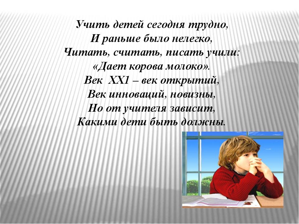 Учить детей сегодня трудно, И раньше было нелегко, Читать, считать, писать у...