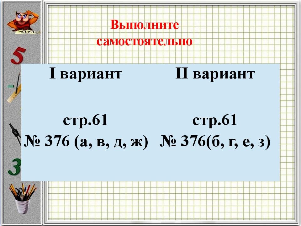 Выполните самостоятельно Iвариант IIвариант стр.61 № 376(а, в,д,ж) стр.61 №37...
