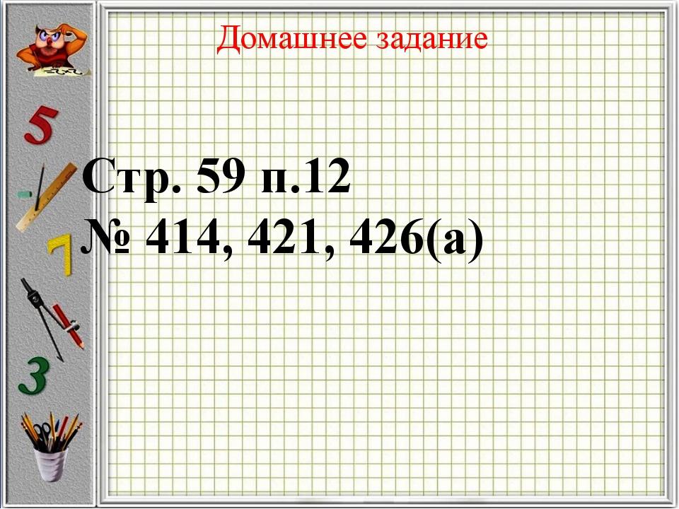 Домашнее задание Стр. 59 п.12 № 414, 421, 426(а)