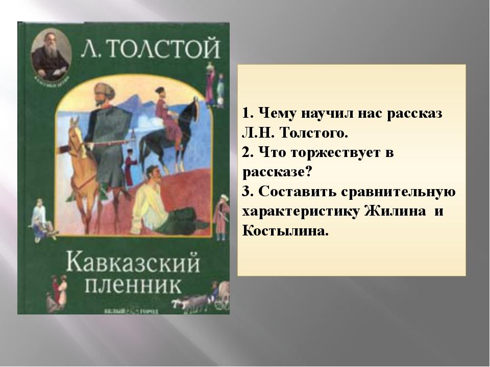 1. Чему научил нас рассказ Л.Н. Толстого. 2. Что торжествует в рассказе? 3. С...