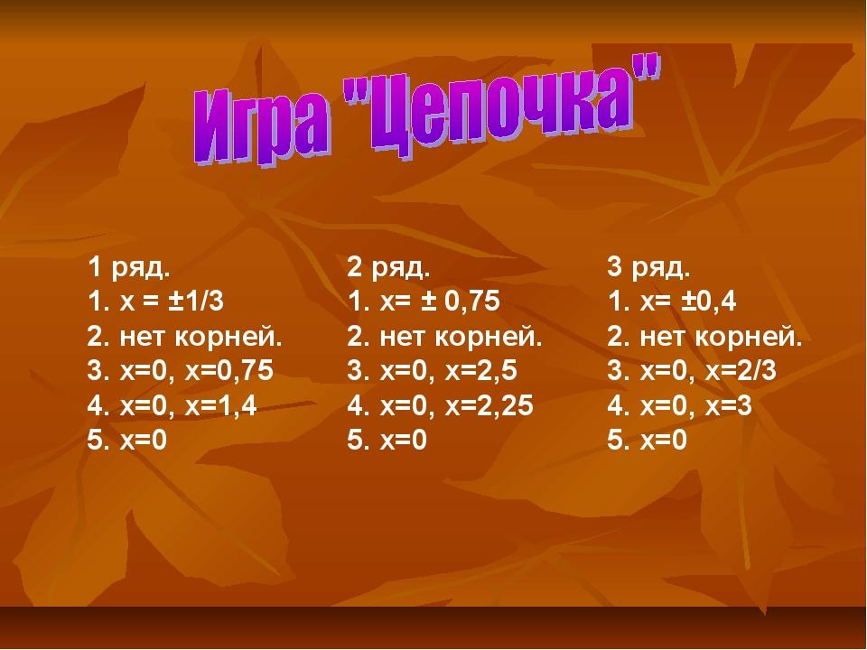 1 ряд. 2 ряд. 3 ряд. 1. х = ±1/3 1. х= ± 0,751. х= ±0,4 2. нет корн...