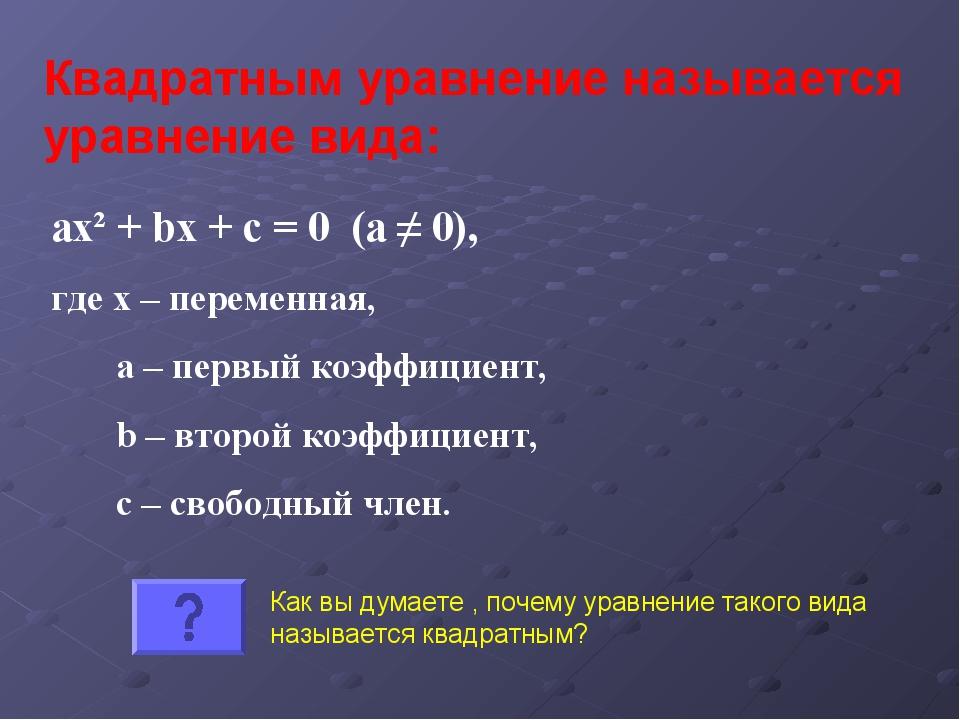 Квадратным уравнение называется уравнение вида: ax² + bx + c = 0 (а ≠ 0), где...