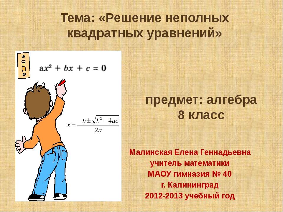 Тема: «Решение неполных квадратных уравнений» Малинская Елена Геннадьевна учи...
