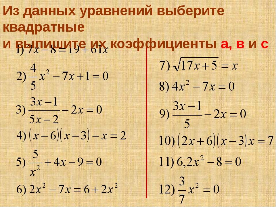Из данных уравнений выберите квадратные и выпишите их коэффициенты а, в и с
