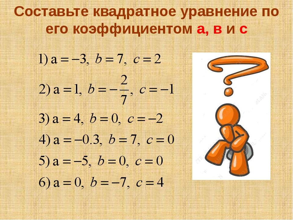 Составьте квадратное уравнение по его коэффициентом а, в и с