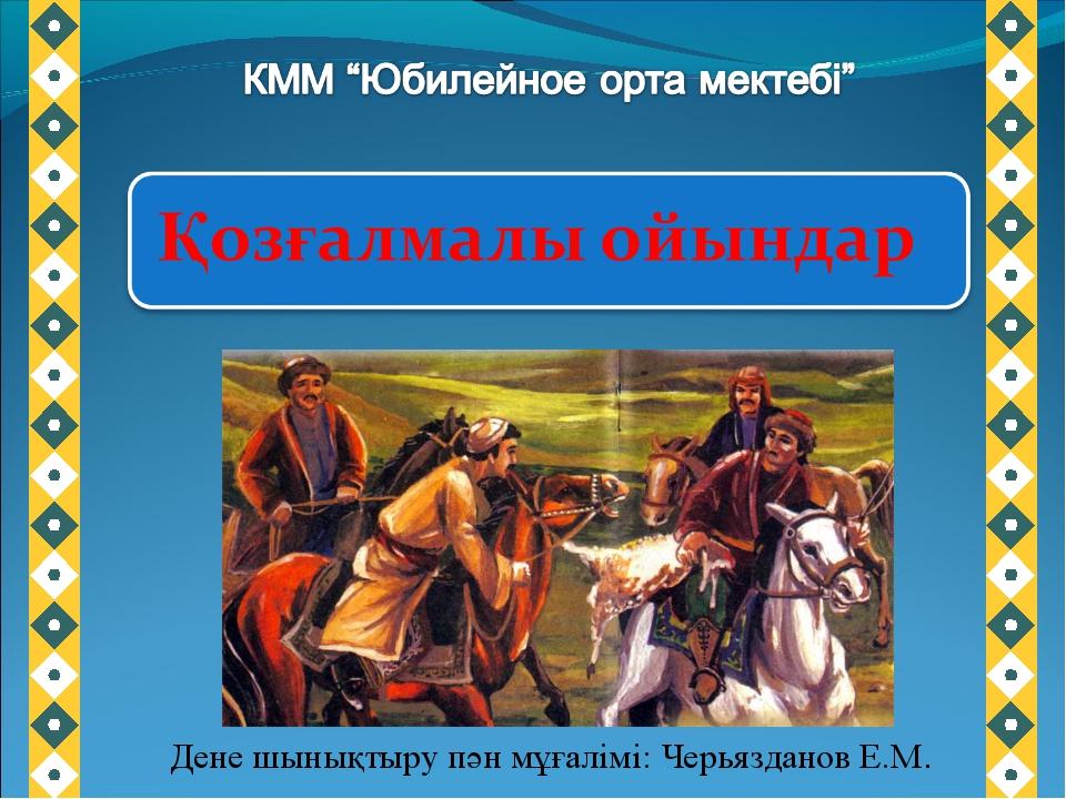 Дене шынықтыру пән мұғалімі: Черьязданов Е.М.