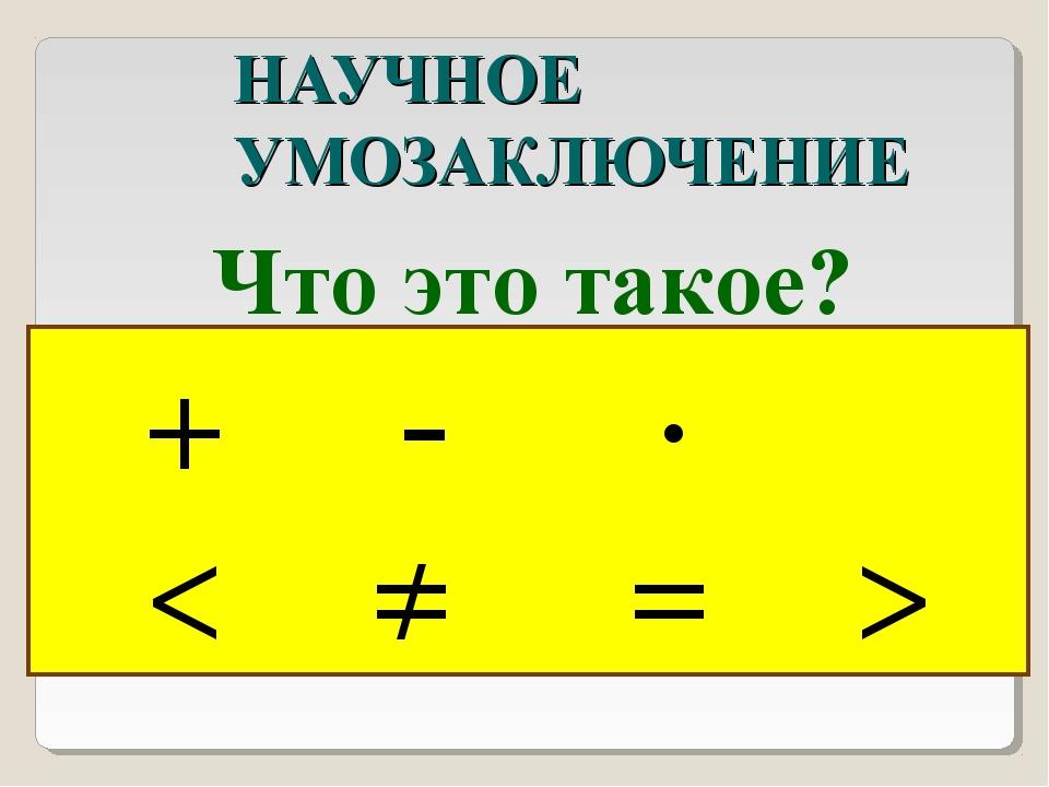 НАУЧНОЕ УМОЗАКЛЮЧЕНИЕ Что это такое? + - ∙ < ≠ = >