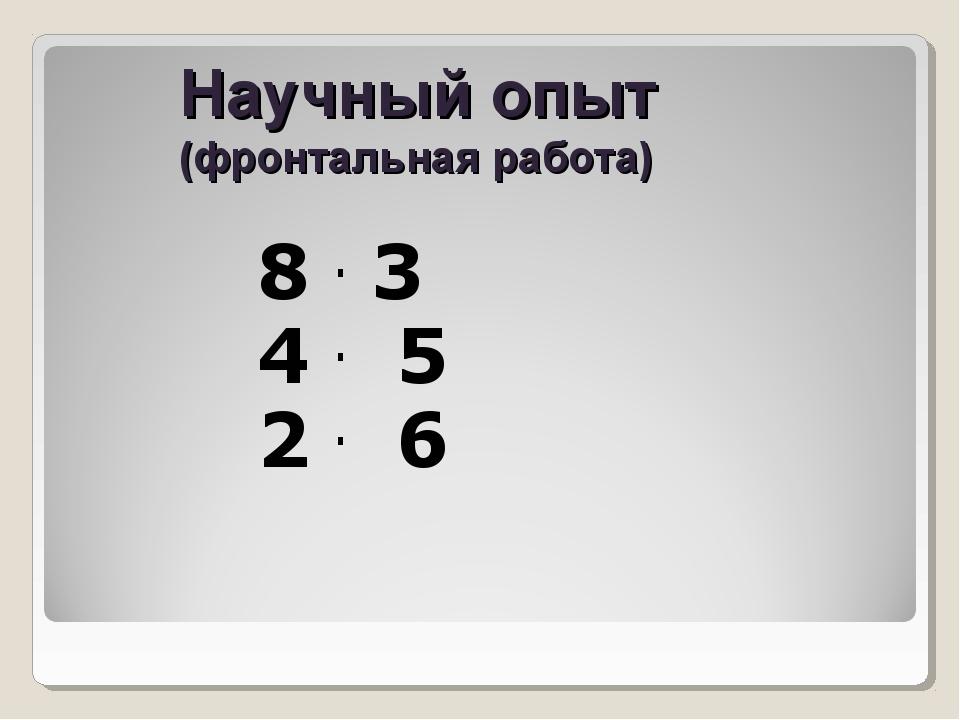 Научный опыт (фронтальная работа) 8 . 3 4 . 5 2 . 6...