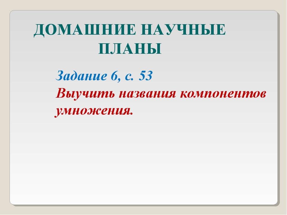 ДОМАШНИЕ НАУЧНЫЕ ПЛАНЫ Задание 6, с. 53 Выучить названия компонентов умножения.