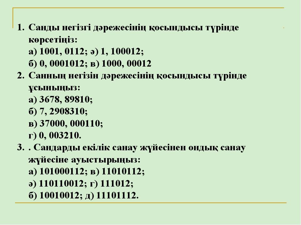 Санды негізгі дәрежесінің қосындысы түрінде көрсетіңіз: а) 1001, 0112; ә) 1,...