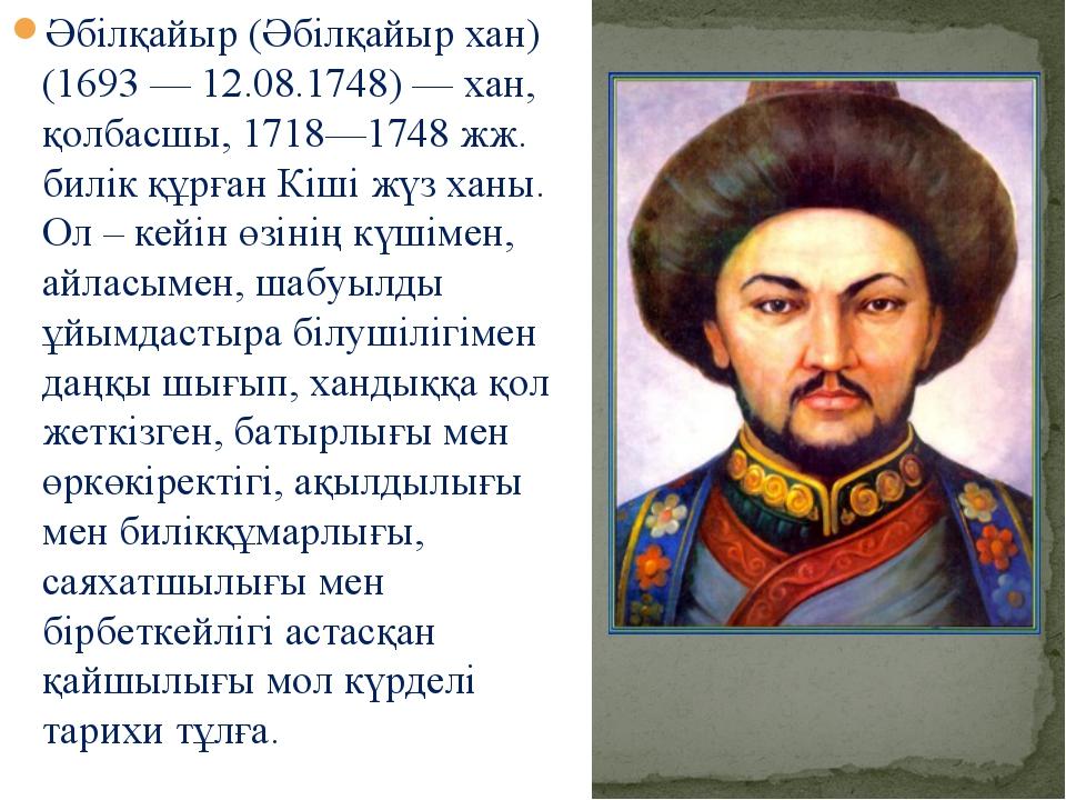 Әбілқайыр (Әбілқайыр хан) (1693 — 12.08.1748) — хан, қолбасшы, 1718—1748 жж....
