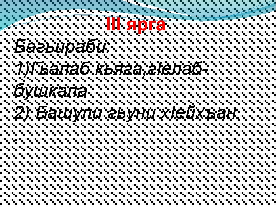 III ярга Багьираби: 1)Гьалаб кьяга,гIелаб-бушкала 2) Башули гьуни хIейхъан. .
