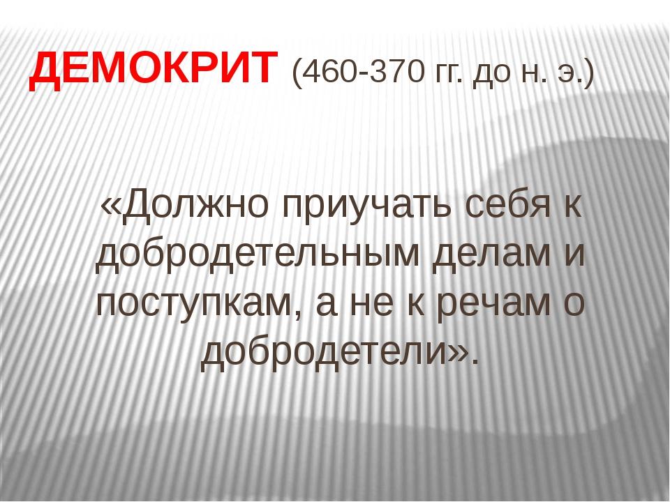 ДЕМОКРИТ(460-370 гг. до н.э.) «Должно приучать себя к добродетельным делам...