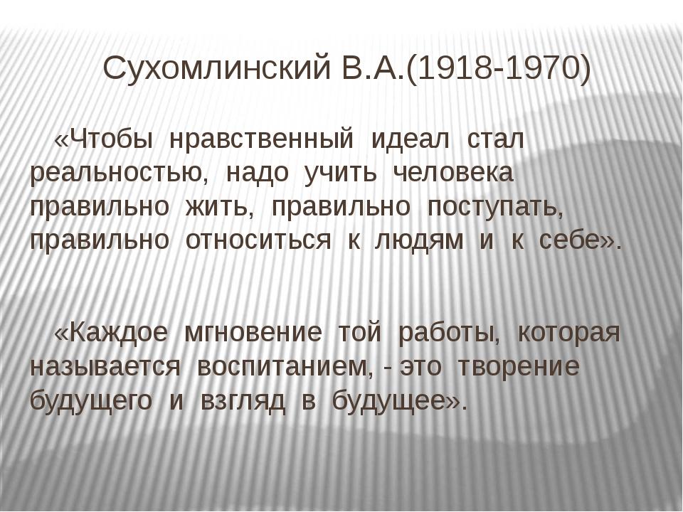 Сухомлинский В.А.(1918-1970) «Чтобы нравственный идеал стал реальностью, надо...