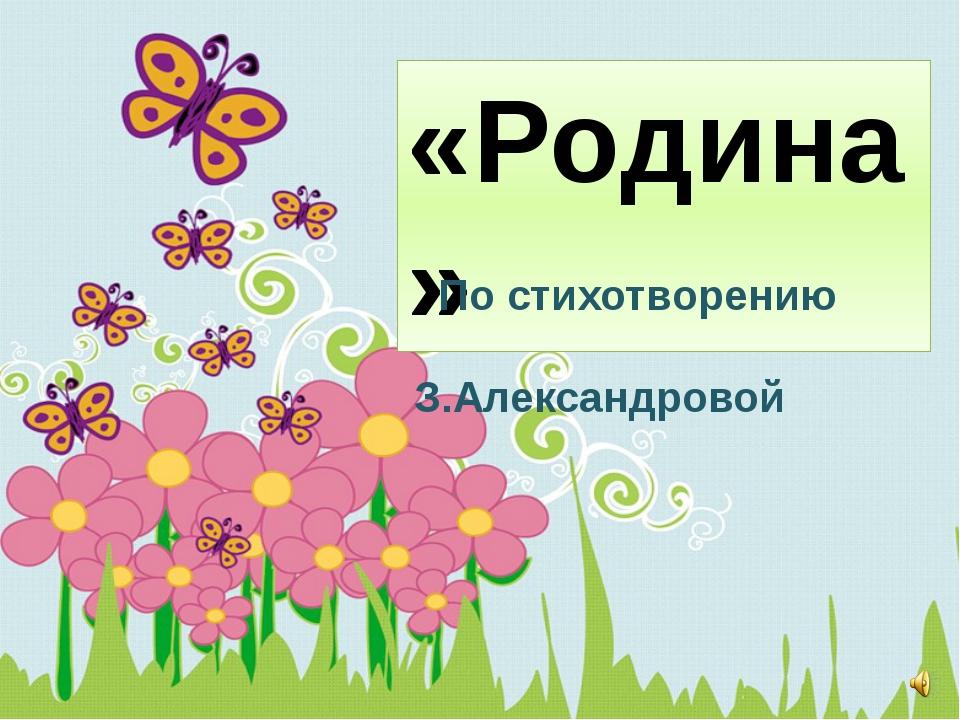 «Родина» По стихотворению З.Александровой