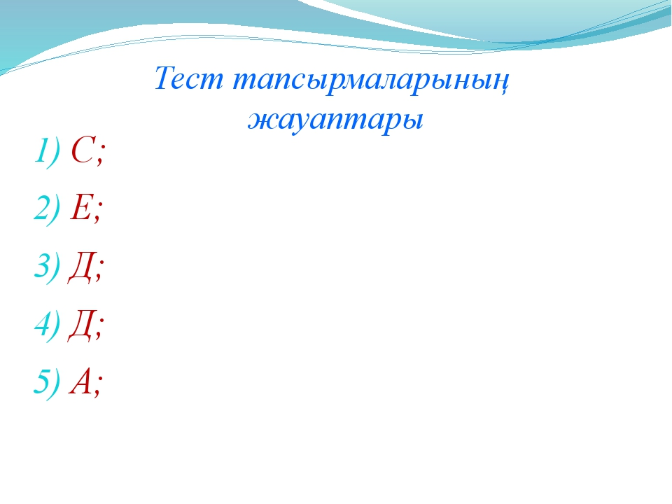 С; Е; Д; Д; А; Тест тапсырмаларының жауаптары
