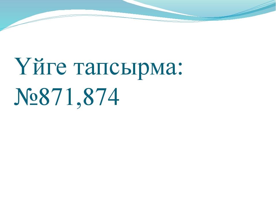 Үйге тапсырма: №871,874