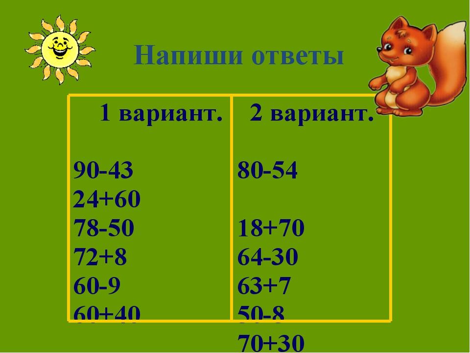 Напиши ответы 1 вариант. 90-43 24+60 78-50 72+8 60-9 60+40  2 вариант. 80-54...