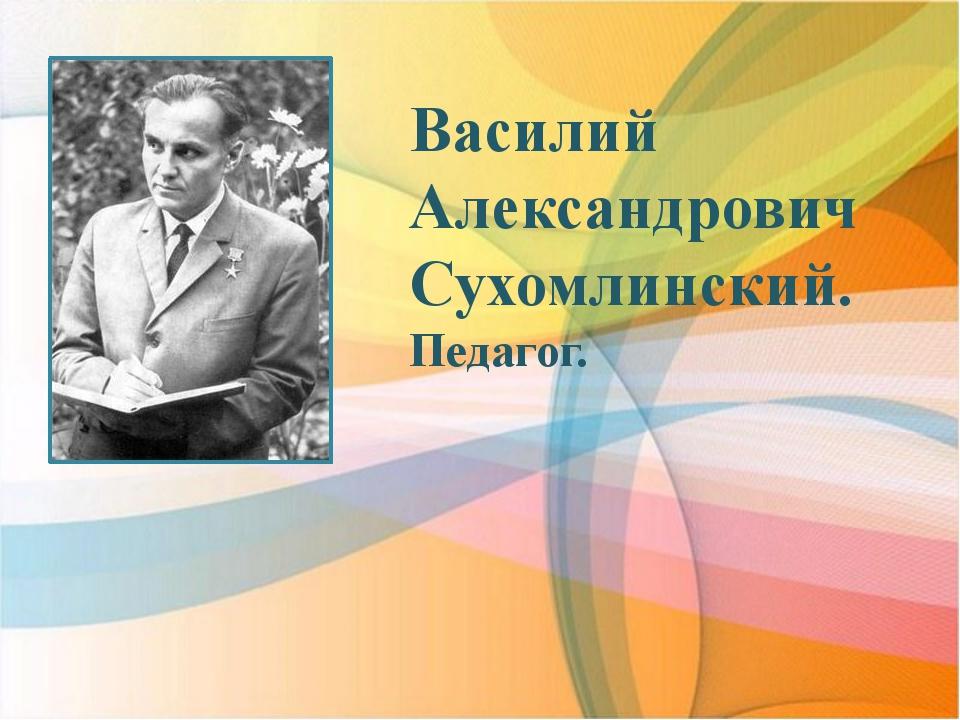 Василий Александрович Сухомлинский. Педагог.