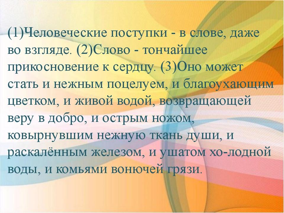 (1)Человеческие поступки - в слове, даже во взгляде. (2)Слово - тончайшее при...