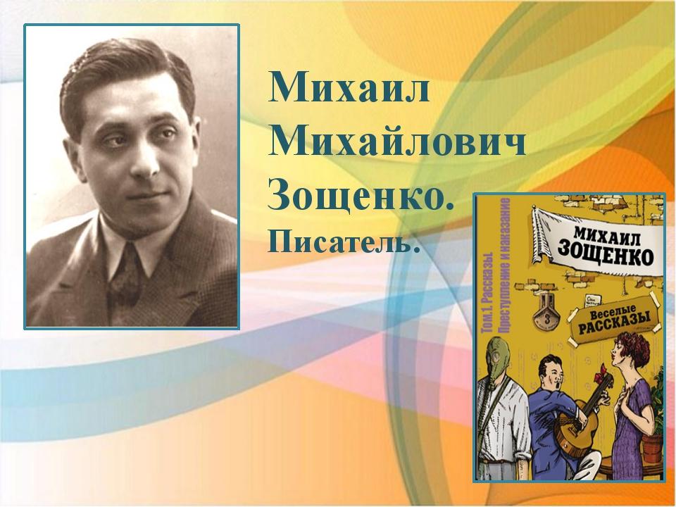 Михаил Михайлович Зощенко. Писатель.