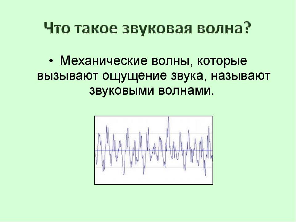 Механические волны, которые вызывают ощущение звука, называют звуковыми волна...