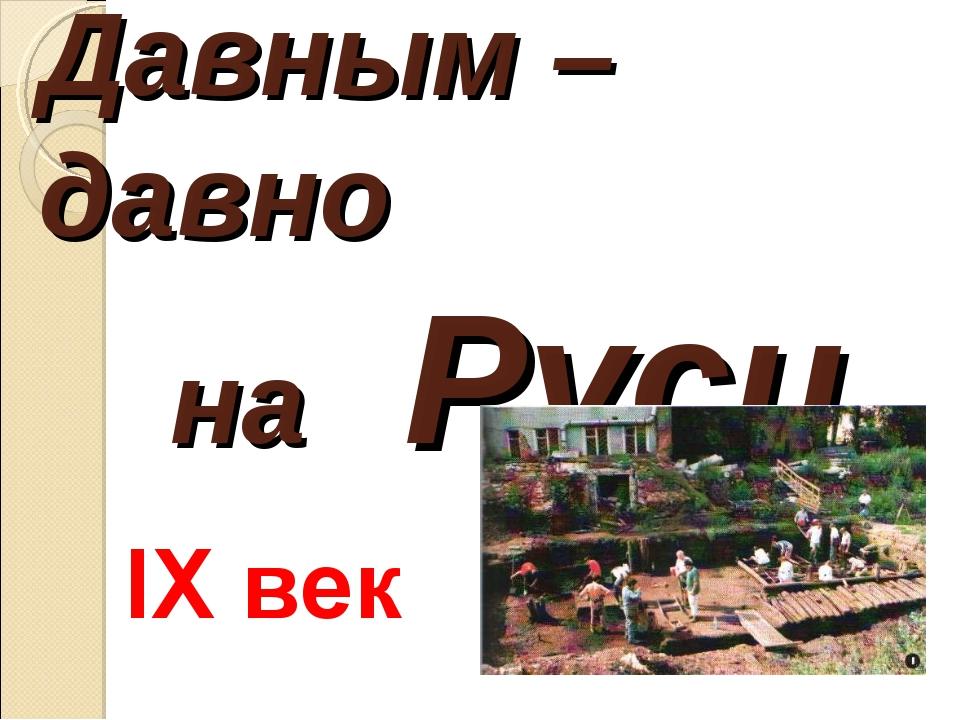 Давным – давно на Руси IХ век