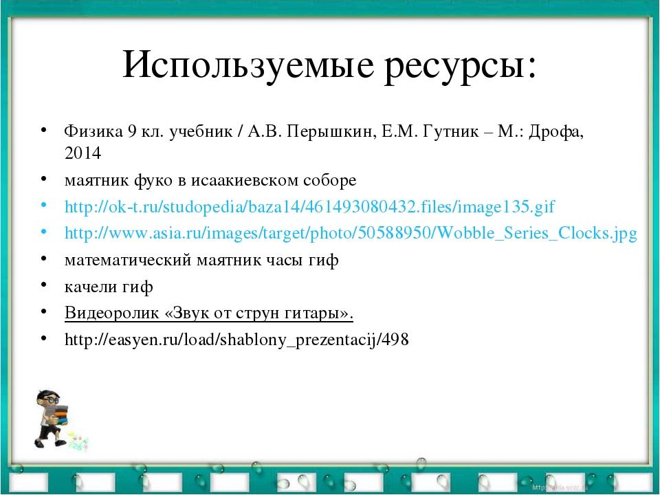 Используемые ресурсы: Физика 9 кл. учебник / А.В. Перышкин, Е.М. Гутник – М.:...