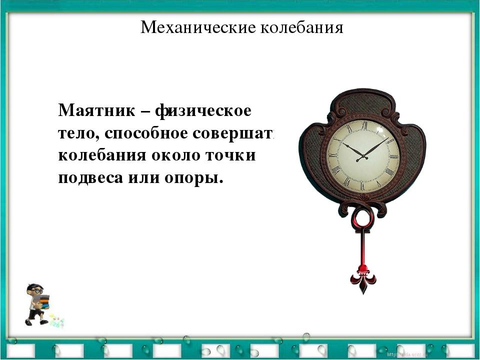 Механические колебания Маятник – физическое тело, способное совершать колебан...