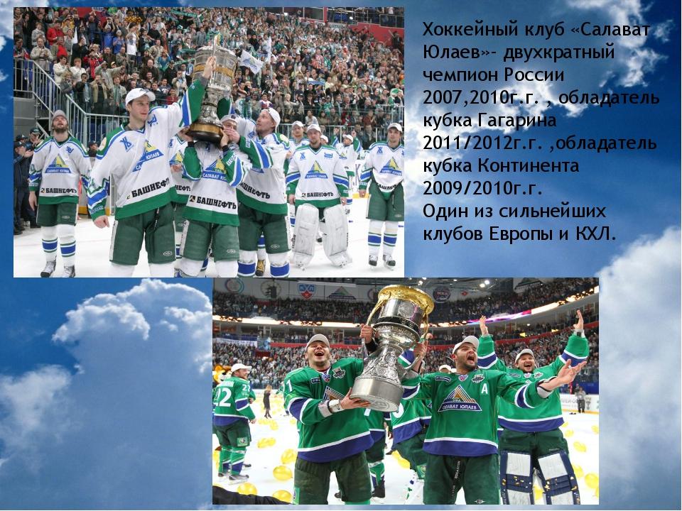 Хоккейный клуб «Салават Юлаев»- двухкратный чемпион России 2007,2010г.г. , об...