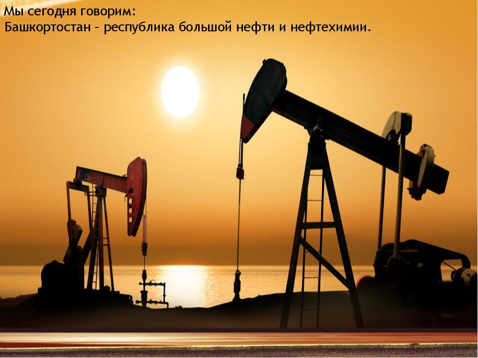 Мы сегодня говорим: Башкортостан – республика большой нефти и нефтехимии.