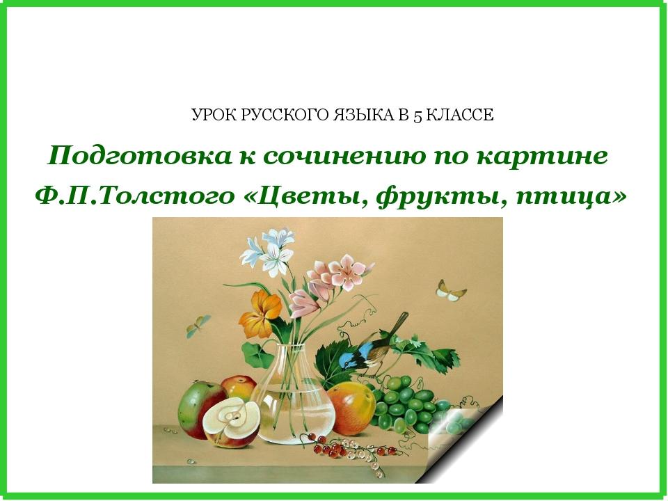 Подготовка к сочинению по картине Ф.П.Толстого «Цветы, фрукты, птица» УРОК РУ...