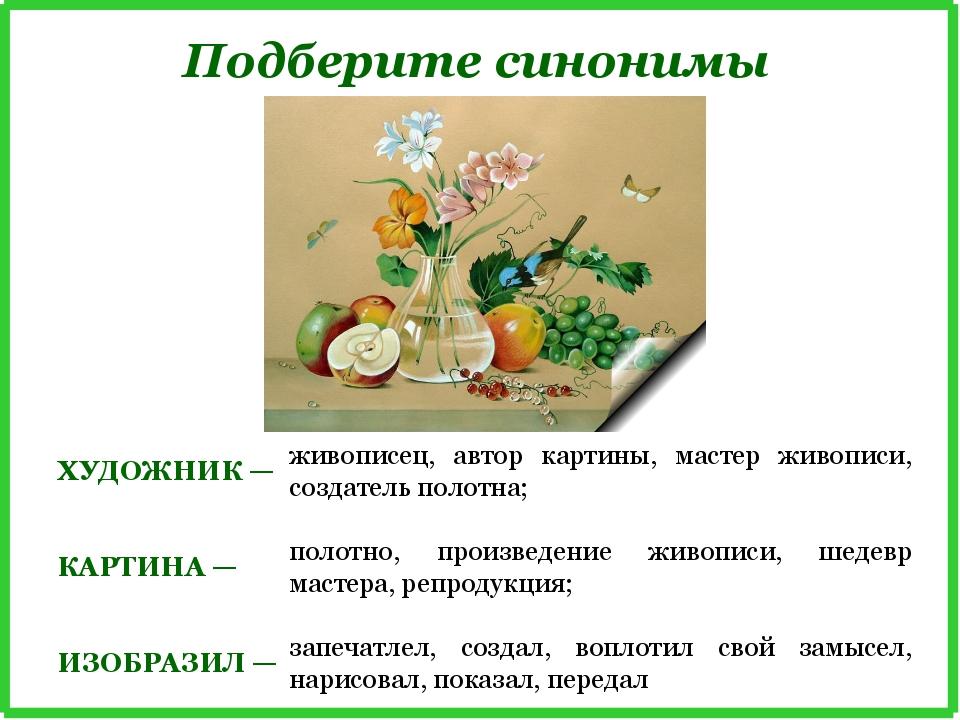 Подберите синонимы ХУДОЖНИК — живописец, автор картины, мастер живописи, созд...