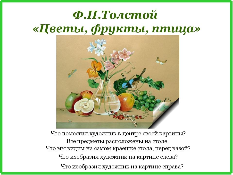 Ф.П.Толстой «Цветы, фрукты, птица» Что поместил художник в центре своей карти...