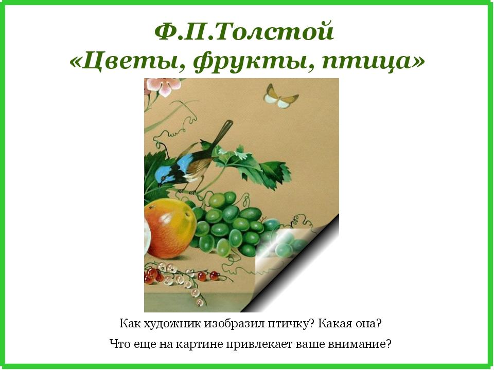 Ф.П.Толстой «Цветы, фрукты, птица» Как художник изобразил птичку? Какая она?...
