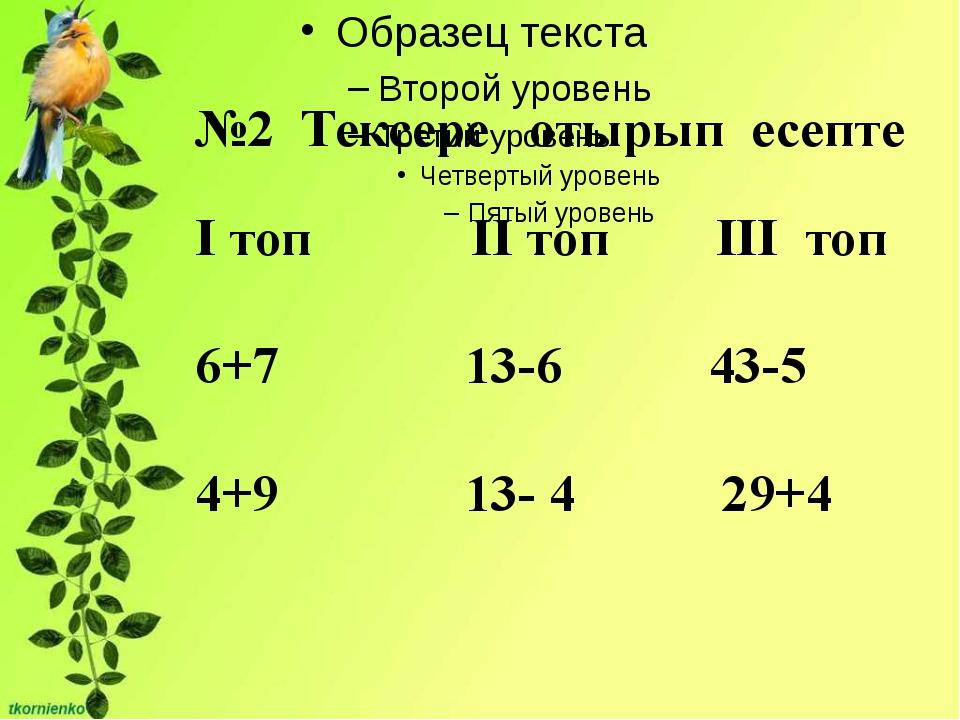 №2 Тексере отырып есепте І топ ІІ топ ІІІ топ 6+7 13-6 43-5 4+9 13- 4 29+4
