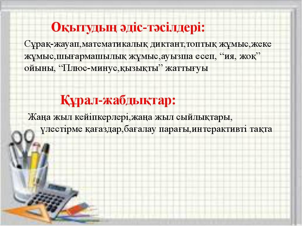 Оқытудың әдіс-тәсілдері: Сұрақ-жауап,математикалық диктант,топтық жұмыс,жеке...