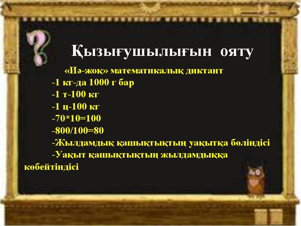 Қызығушылығын ояту «Иә-жоқ» математикалық диктант -1 кг-да 1000 г бар -1 т-10...