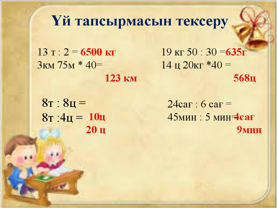 Үй тапсырмасын тексеру 13 т : 2 = 3км 75м * 40= 19 кг 50 : 30 = 14 ц 20кг *40...