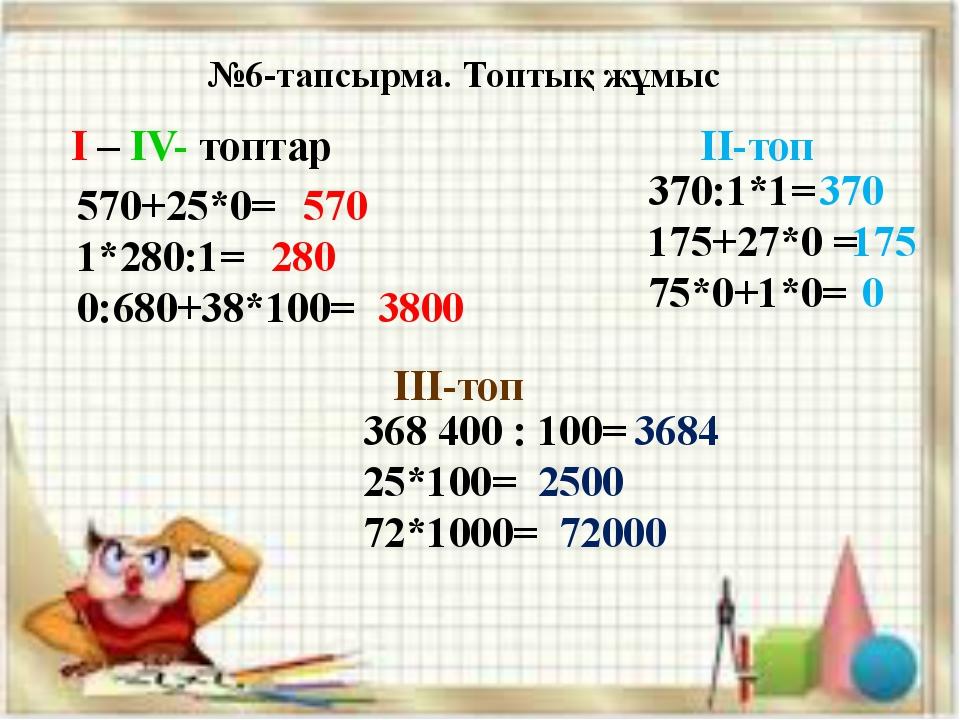 №6-тапсырма. Топтық жұмыс 570+25*0= 1*280:1= 0:680+38*100= 370:1*1= 175+27*0...